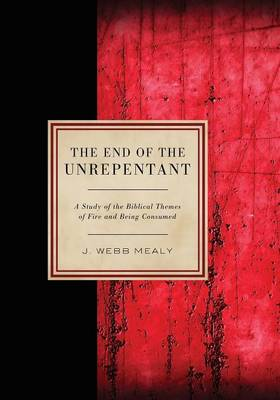 The End of the Unrepentant: A Study of the Biblical Themes of Fire and Being Consumed (Paperback)