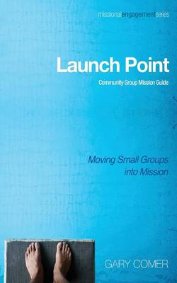 Launch Point: Community Group Mission Guide: Moving Small Groups Into Mission - Missional Engagement 04 (Paperback)