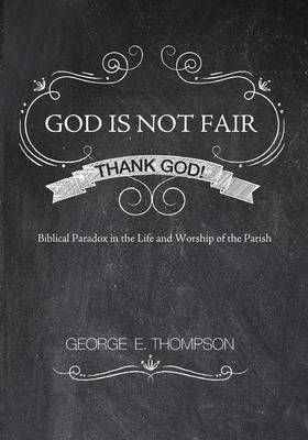 God Is Not Fair, Thank God!: Biblical Paradox in the Life and Worship of the Parish (Paperback)