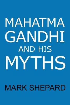 Mahatma Gandhi and His Myths: Civil Disobedience, Nonviolence, and Satyagraha in the Real World (Plus Why It's 'Gandhi, ' Not 'Ghandi') (Paperback)