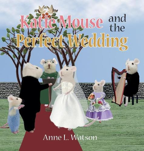 Katie Mouse and the Perfect Wedding: A Flower Girl Story - Katie Mouse 1 (Hardback)