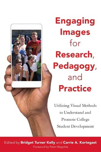 Engaging Images for Research, Pedagogy, and Practice: Utilizing Visuals to Understand and Promote College Student Development (Hardback)