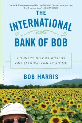 The International Bank of Bob: Connecting Our Worlds One $25 Kiva Loan at a Time (Paperback)
