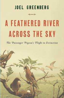 A Feathered River Across the Sky: The Passenger Pigeon's Flight to Extinction (Hardback)