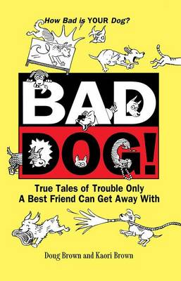 Bad Dog!: True Tales of Trouble Only a Best Friend Can Get Away with (Hardback)