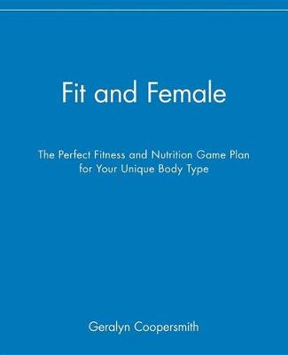 Fit and Female: The Perfect Fitness and Nutrition Game Plan for Your Unique Body Type (Hardback)