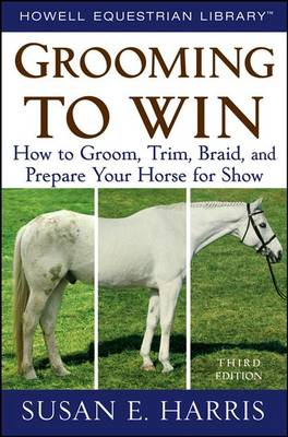 Grooming to Win: How to Groom, Trim, Braid, and Prepare Your Horse for Show (Hardback)