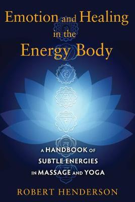 Emotion and Healing in the Energy Body: A Handbook of Subtle Energies in Massage and Yoga (Paperback)