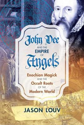 John Dee and the Empire of Angels: Enochian Magick and the Occult Roots of the Modern World (Hardback)