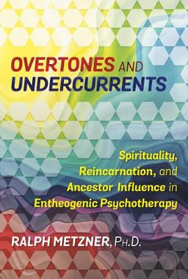 Overtones and Undercurrents: Spirituality, Reincarnation, and Ancestor Influence in Entheogenic Psychotherapy (Paperback)