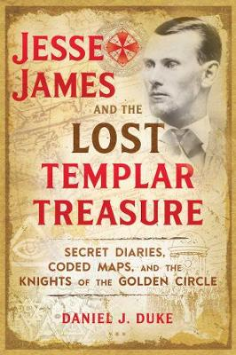 Jesse James and the Lost Templar Treasure: Secret Diaries, Coded Maps, and the Knights of the Golden Circle (Paperback)