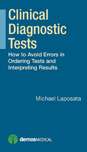 Clinical Diagnostic Tests: How to Avoid Errors in Ordering Tests and Interpreting Results (Hardback)