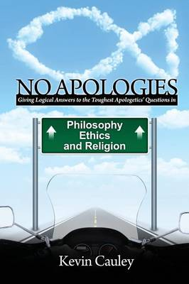 No Apologies: A Logical Approach to the Study of Apologetics, Giving Answers to Some of the Toughest Questions About Philosophy, Ethics, and Religion (Paperback)