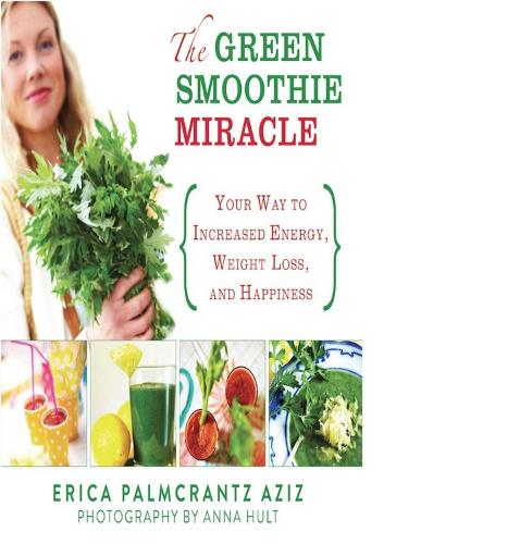 The Green Smoothie Miracle: Your Way to Increased Energy, Weight Loss, and Happiness (Hardback)