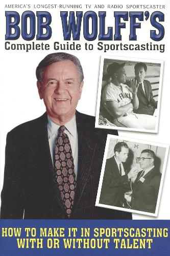 Bob Wolff's Complete Guide to Sportscasting: How to Make It in Sportscasting With or Without Talent (Paperback)