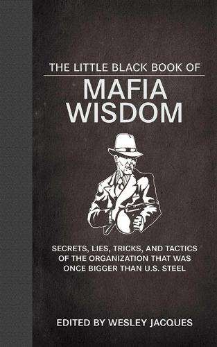 The Little Black Book of Mafia Wisdom: Secrets, Lies, Tricks, and Tactics of the Organization That Was Once Bigger Than U.S. Steel (Hardback)
