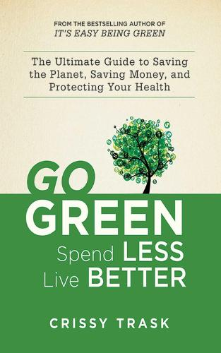 Go Green, Spend Less, Live Better: The Ultimate Guide to Saving the Planet, Saving Money, and Protecting Your Health (Paperback)