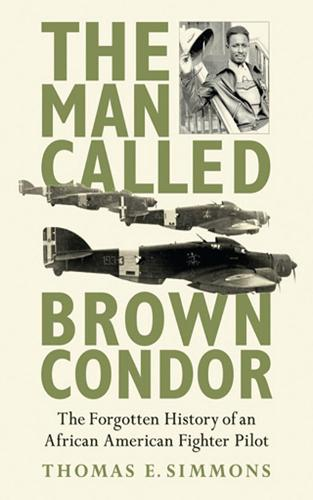 The Man Called Brown Condor: The Forgotten History of an African American Fighter Pilot (Hardback)