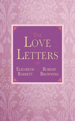 The Love Letters of Elizabeth Barrett and Robert Browning (Hardback)