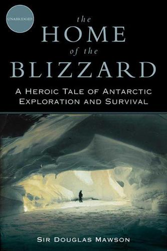 The Home of the Blizzard: A Heroic Tale of Antarctic Exploration and Survival (Paperback)