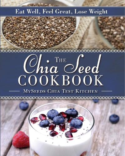 The Chia Seed Cookbook: Eat Well, Feel Great, Lose Weight (Hardback)