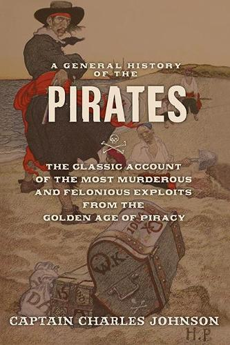 A General History of the Pirates: The Classic Account of the Most Murderous and Felonious Exploits from the Golden Age of Piracy (Paperback)