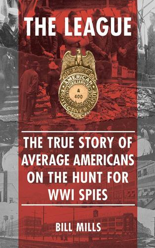 The League: The  True Story of Average Americans on the Hunt for WWI Spies (Hardback)