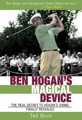 Ben Hogan's Magical Device: The Real Secret to Hogan's Swing Finally Revealed (Paperback)
