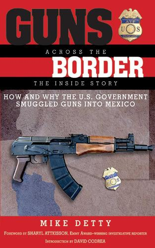 Guns Across the Border: How and Why the U.S. Government Smuggled Guns into Mexico: The Inside Story (Hardback)