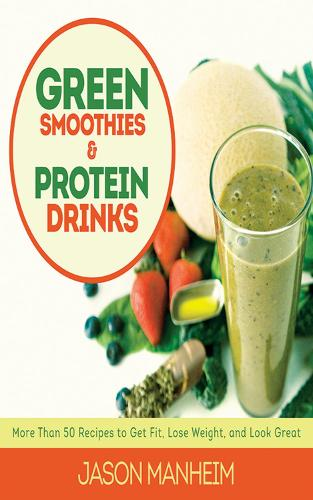 Green Smoothies and Protein Drinks: More Than 50 Recipes to Get Fit, Lose Weight, and Look Great (Hardback)