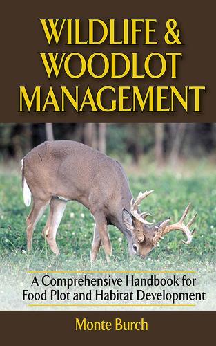 Wildlife and Woodlot Management: A Comprehensive Handbook for Food Plot and Habitat Development (Hardback)