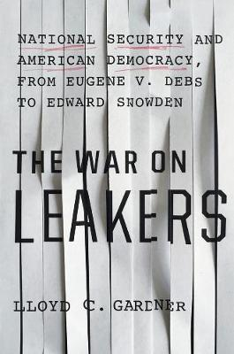 The War On Leakers: National Security and American Democracy, from Eugene V. Debs to Edward Snowden (Hardback)