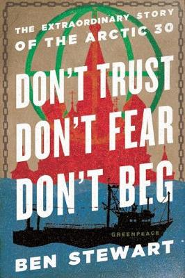 Don't Trust, Don't Fear, Don't Beg: The Extraordinary Story of the Arctic 30 (Hardback)