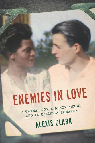 Enemies in Love: A German POW, a Black Nurse, and an Unlikely Romance (Hardback)