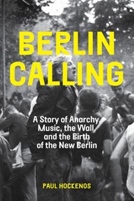 Berlin Calling: A Story of Anarchy, Music, The Wall, and the Birth of the New Berlin (Hardback)
