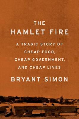 The Hamlet Fire: A Tragic Story of Cheap Food, Cheap Government, and Cheap Lives (Hardback)