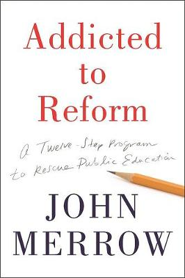 Addicted To Reform: A Twelve-Step Program to Rescue Public Education (Hardback)