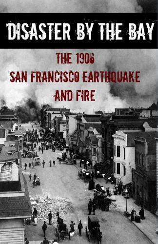Disaster by the Bay: The 1906 San Francisco Earthquake and Fire (Paperback)