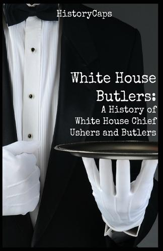 White House Butlers: A History of White House Chief Ushers and Butlers (Paperback)
