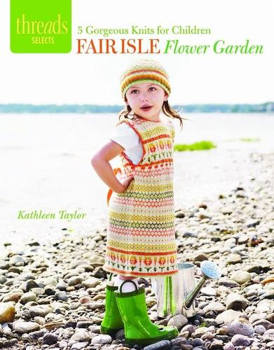 Fair Isle Flower Garden: 5 Gorgeous Knits for Children - Threads Selects (Paperback)