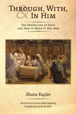 Through, With, and in Him: The Prayer Life of Jesus and How to Make It Our Own (Paperback)
