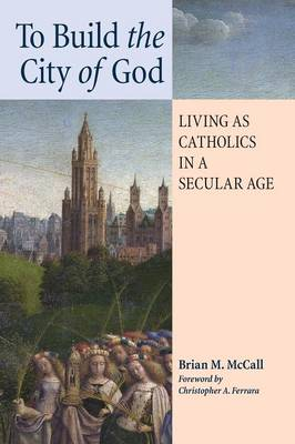 To Build the City of God: Living as Catholics in a Secular Age (Paperback)