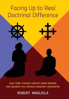 Facing Up to Real Doctrinal Difference: How Some Thought-Motifs from Derrida Can Nourish the Catholic-Buddhist Encounter (Hardback)