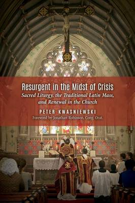 Resurgent in the Midst of Crisis: Sacred Liturgy, the Traditional Latin Mass, and Renewal in the Church (Paperback)