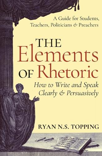 The Elements of Rhetoric: How to Write and Speak Clearly and Persuasively - A Guide for Students, Teachers, Politicians & Preachers (Paperback)