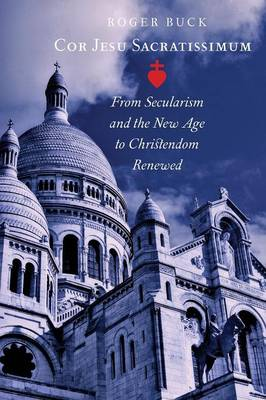 Cor Jesu Sacratissimum: From Secularism and the New Age to Christendom Renewed (Paperback)