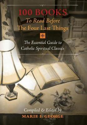 100 Books To Read Before The Four Last Things: The Essential Guide to Catholic Spiritual Classics (Hardback)