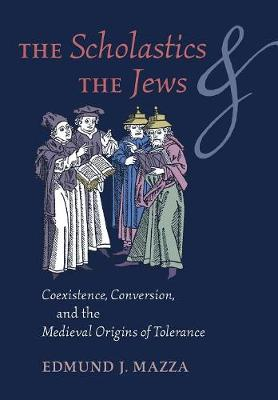 The Scholastics and the Jews: Coexistence, Conversion, and the Medieval Origins of Tolerance (Hardback)