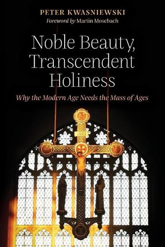 Noble Beauty, Transcendent Holiness: Why the Modern Age Needs the Mass of Ages (Paperback)