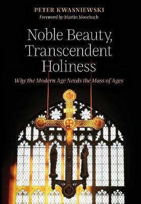Noble Beauty, Transcendent Holiness: Why the Modern Age Needs the Mass of Ages (Hardback)